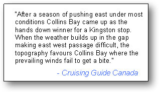 "Text Box: ""After a season of pushing east under most conditions Collins Bay came up as the hands down winner for a Kingston stop. When the weather builds up in the gap making east west passage difficult, the topography favours Collins Bay where the prevailing winds fail to get a bite.""  			- Cruising Guide Canada"